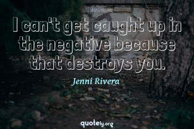 Photo Quote of I can't get caught up in the negative because that destroys you.