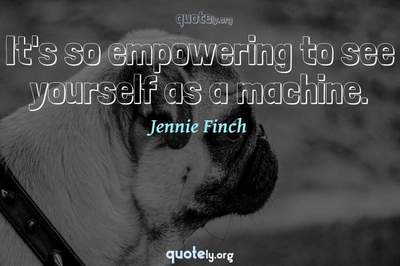 Photo Quote of It's so empowering to see yourself as a machine.
