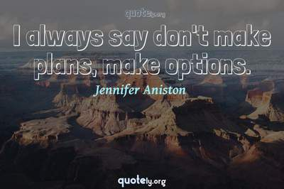 Photo Quote of I always say don't make plans, make options.