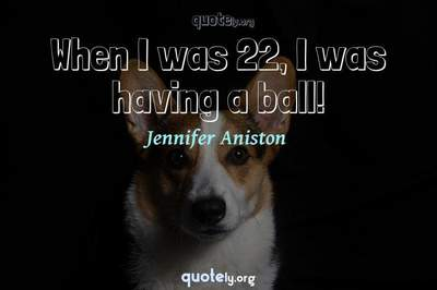 Photo Quote of When I was 22, I was having a ball!