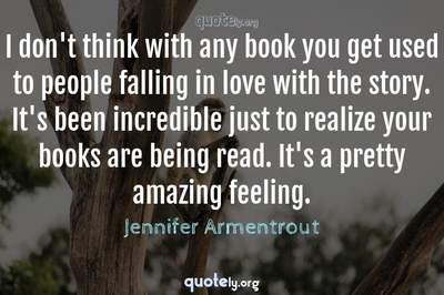 Photo Quote of I don't think with any book you get used to people falling in love with the story. It's been incredible just to realize your books are being read. It's a pretty amazing feeling.