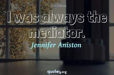 Photo Quote of I was always the mediator.