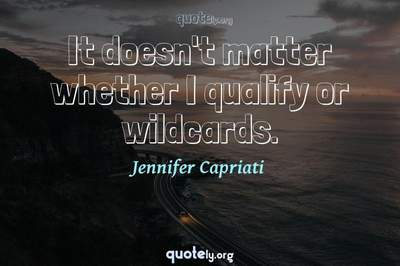 Photo Quote of It doesn't matter whether I qualify or wildcards.