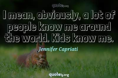 Photo Quote of I mean, obviously, a lot of people know me around the world. Kids know me.