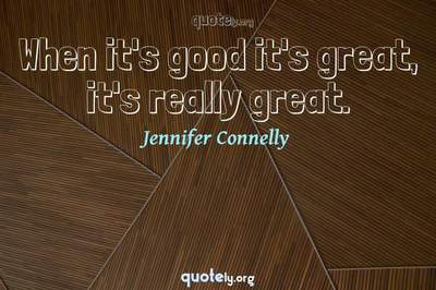 Photo Quote of When it's good it's great, it's really great.