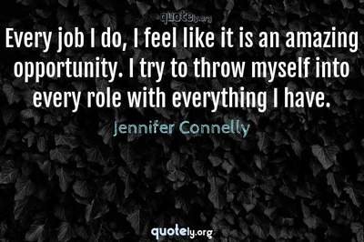 Photo Quote of Every job I do, I feel like it is an amazing opportunity. I try to throw myself into every role with everything I have.