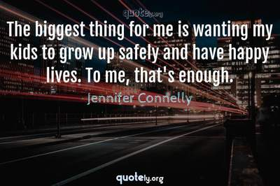 Photo Quote of The biggest thing for me is wanting my kids to grow up safely and have happy lives. To me, that's enough.