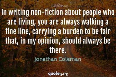 Photo Quote of In writing non-fiction about people who are living, you are always walking a fine line, carrying a burden to be fair that, in my opinion, should always be there.