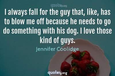 Photo Quote of I always fall for the guy that, like, has to blow me off because he needs to go do something with his dog. I love those kind of guys.