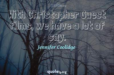 Photo Quote of With Christopher Guest films, we have a lot of say.