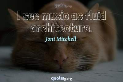 Photo Quote of I see music as fluid architecture.