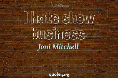 Photo Quote of I hate show business.