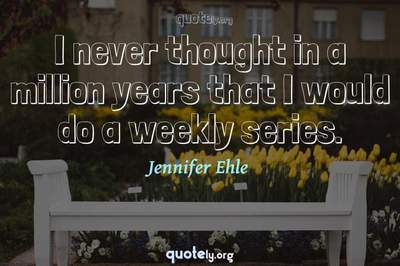 Photo Quote of I never thought in a million years that I would do a weekly series.