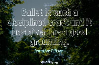 Photo Quote of Ballet is such a disciplined craft and it has given me a good grounding.