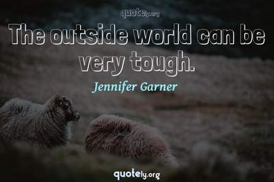 Photo Quote of The outside world can be very tough.