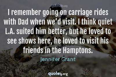 Photo Quote of I remember going on carriage rides with Dad when we'd visit. I think quiet L.A. suited him better, but he loved to see shows here, he loved to visit his friends in the Hamptons.