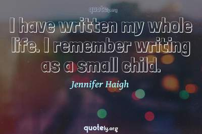 Photo Quote of I have written my whole life. I remember writing as a small child.