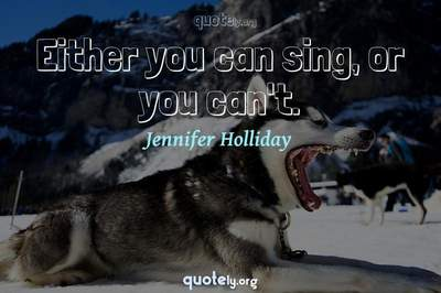 Photo Quote of Either you can sing, or you can't.