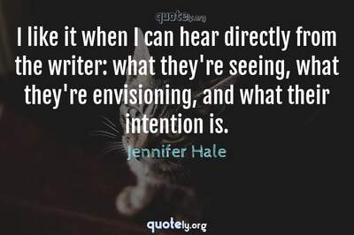 Photo Quote of I like it when I can hear directly from the writer: what they're seeing, what they're envisioning, and what their intention is.