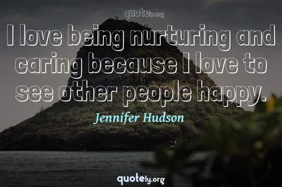 Photo Quote of I love being nurturing and caring because I love to see other people happy.