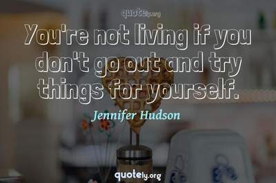 Photo Quote of You're not living if you don't go out and try things for yourself.