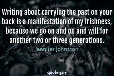 Photo Quote of Writing about carrying the past on your back is a manifestation of my Irishness, because we go on and on and will for another two or three generations.