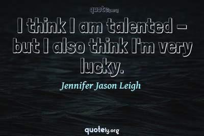 Photo Quote of I think I am talented - but I also think I'm very lucky.