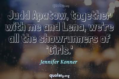 Photo Quote of Judd Apatow, together with me and Lena, we're all the showrunners of 'Girls.'