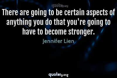 Photo Quote of There are going to be certain aspects of anything you do that you're going to have to become stronger.