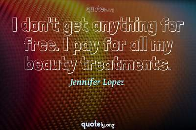 Photo Quote of I don't get anything for free. I pay for all my beauty treatments.