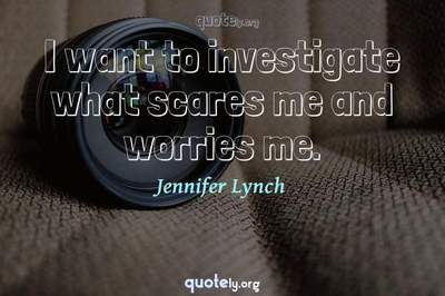 Photo Quote of I want to investigate what scares me and worries me.
