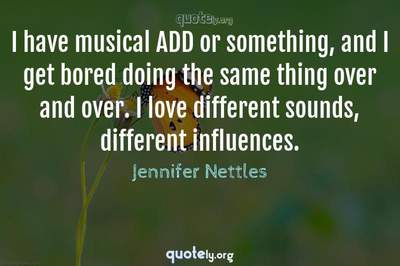 Photo Quote of I have musical ADD or something, and I get bored doing the same thing over and over. I love different sounds, different influences.