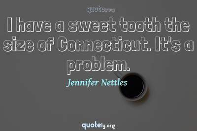 Photo Quote of I have a sweet tooth the size of Connecticut. It's a problem.