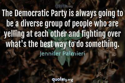 Photo Quote of The Democratic Party is always going to be a diverse group of people who are yelling at each other and fighting over what's the best way to do something.