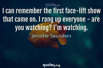 Photo Quote of I can remember the first face-lift show that came on. I rang up everyone - are you watching? I'm watching.
