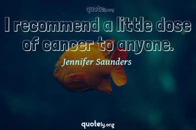 Photo Quote of I recommend a little dose of cancer to anyone.