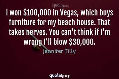Photo Quote of I won $100,000 in Vegas, which buys furniture for my beach house. That takes nerves. You can't think if I'm wrong I'll blow $30,000.
