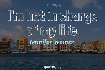 Photo Quote of I'm not in charge of my life.