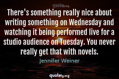 Photo Quote of There's something really nice about writing something on Wednesday and watching it being performed live for a studio audience on Tuesday. You never really get that with novels.