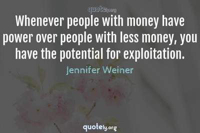 Photo Quote of Whenever people with money have power over people with less money, you have the potential for exploitation.