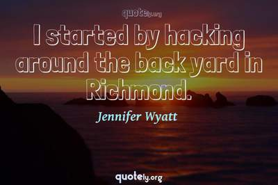 Photo Quote of I started by hacking around the back yard in Richmond.