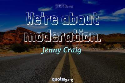 Photo Quote of We're about moderation.