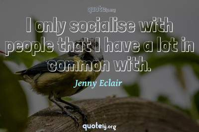 Photo Quote of I only socialise with people that I have a lot in common with.