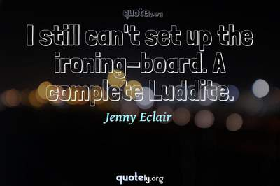 Photo Quote of I still can't set up the ironing-board. A complete Luddite.