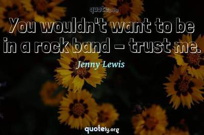Photo Quote of You wouldn't want to be in a rock band - trust me.