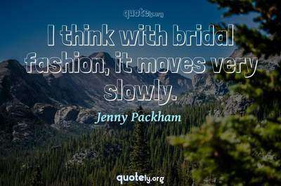 Photo Quote of I think with bridal fashion, it moves very slowly.