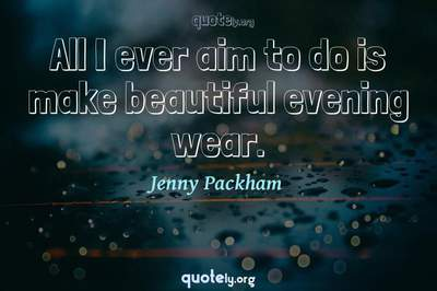 Photo Quote of All I ever aim to do is make beautiful evening wear.