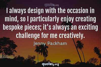 Photo Quote of I always design with the occasion in mind, so I particularly enjoy creating bespoke pieces; it's always an exciting challenge for me creatively.