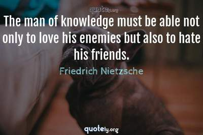 Photo Quote of The man of knowledge must be able not only to love his enemies but also to hate his friends.