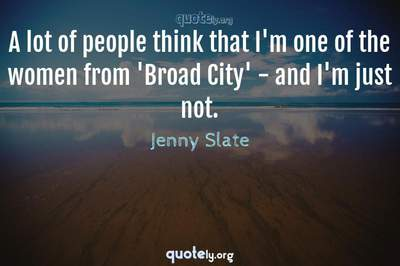 Photo Quote of A lot of people think that I'm one of the women from 'Broad City' - and I'm just not.